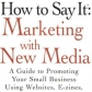 how-to-say-it-marketing-with-new-media-a-guide-to-promoting-your-small-business-using-websites-e-zines-blogs-and-podcasts